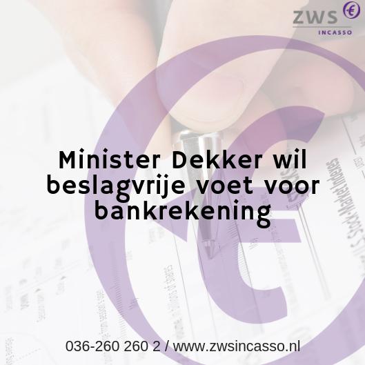 ZWS Incasso_Minister Dekker wil beslagvrije voet voor bankrekening
